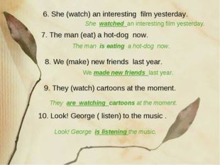 10. Look! George ( listen) to the music . 6. She (watch) an interesting film