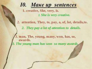 10. Maкe up sentences 1. creative, She, very, is. 1. She is very creative. 2.