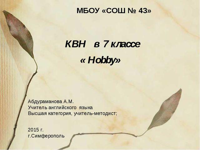 КВН в 7 классе « Hobby» Абдураманова А.М. Учитель английского языка Высшая к...