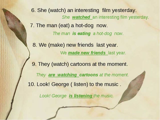 10. Look! George ( listen) to the music . 6. She (watch) an interesting film...