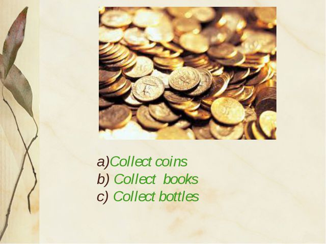 a)Collect coins b) Collect books c) Collect bottles