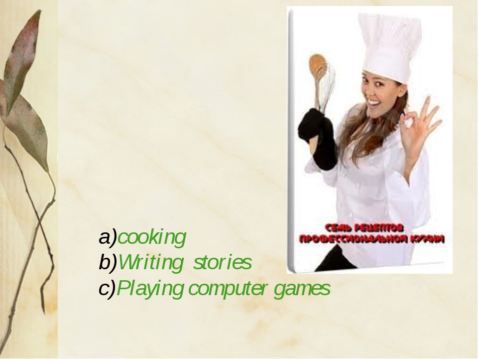 a)cooking b)Writing stories c)Playing computer games