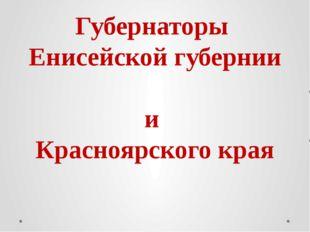 Губернаторы Енисейской губернии и Красноярского края