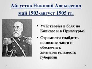 Айгустов Николай Алексеевич май 1903-август 1905 гг. Участвовал в боях на Кав