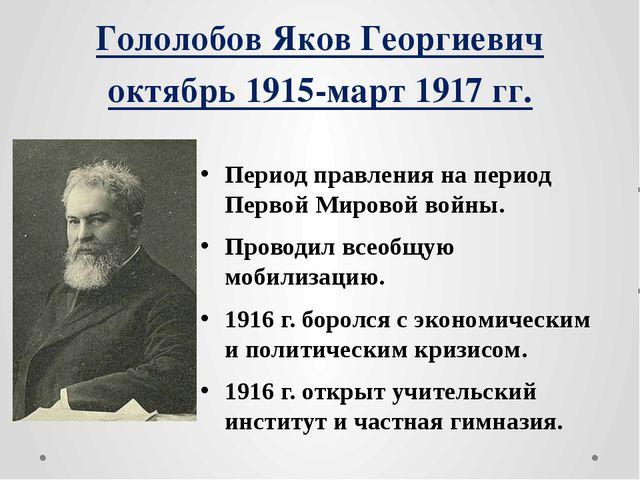 Гололобов Яков Георгиевич октябрь 1915-март 1917 гг. Период правления на пери...