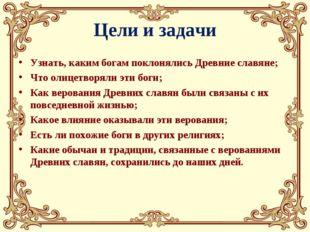 Цели и задачи Узнать, каким богам поклонялись Древние славяне; Что олицетворя