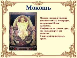 Мокошь Мокошь- покровительница домашнего очага, плодородия, материнства. Жена