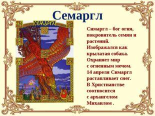 Семаргл Симаргл – бог огня, покровитель семян и растений. Изображался как кры