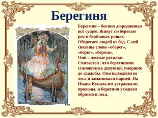 Берегиня Берегиня – богиня ,породившая всё сущее. Живут по берегам рек в берё