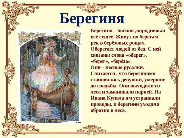 Берегиня Берегиня – богиня ,породившая всё сущее. Живут по берегам рек в берё...