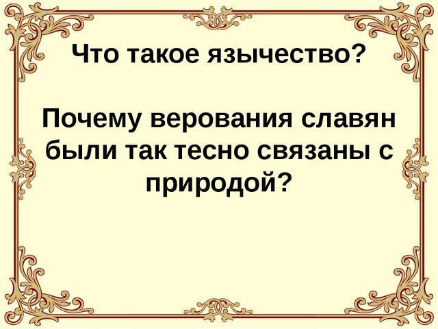 Что такое язычество? Почему верования славян были так тесно связаны с природой?