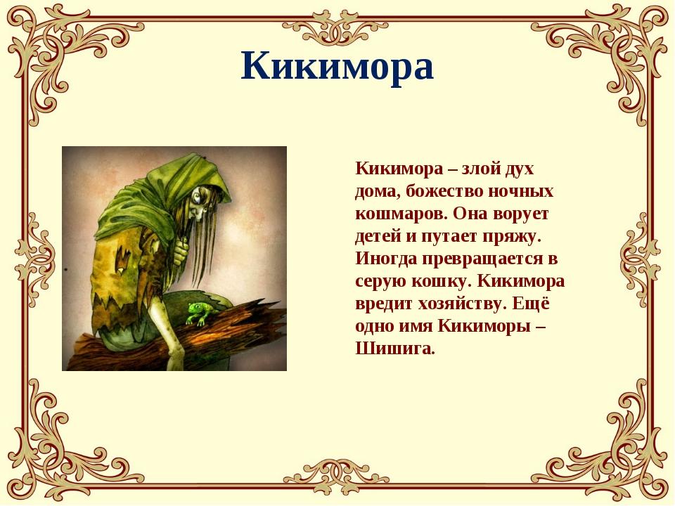 Кикимора Кикимора – злой дух дома, божество ночных кошмаров. Она ворует детей...