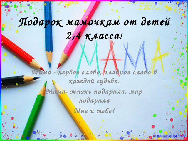 Подарок мамочкам от детей 2,4 класса! Мама –первое слово, главное слово в каж...