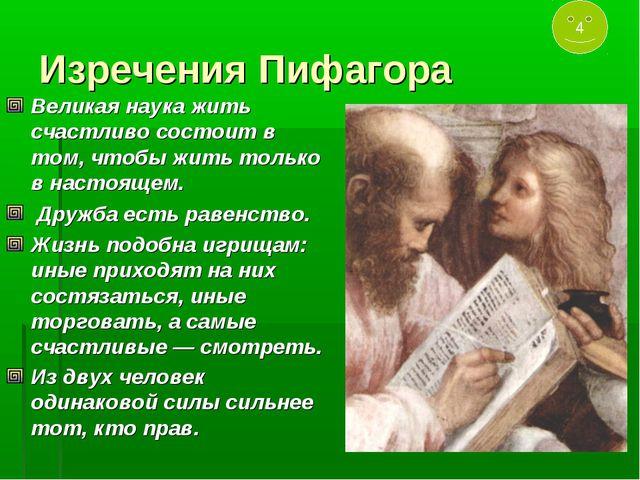 Изречения Пифагора Великая наука жить счастливо состоит в том, чтобы жить тол...
