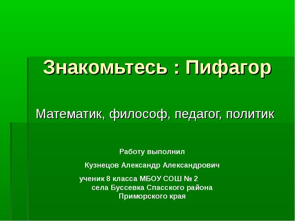 Знакомьтесь : Пифагор Математик, философ, педагог, политик Работу выполнил Ку...