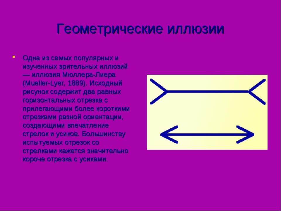 Геометрические иллюзии Одна из самых популярных и изученных зрительных иллюзи...