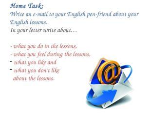 Home Task: Write an e-mail to your English pen-friend about your English les