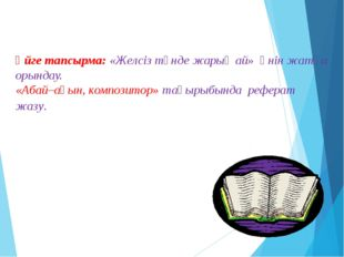 Үйге тапсырма: «Желсіз түнде жарық ай» әнін жатқа орындау. «Абай–ақын, композ
