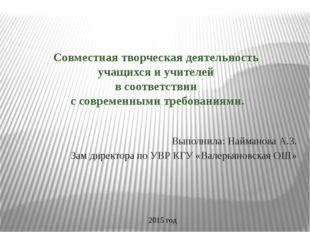 Выполнила: Найманова А.З. Зам директора по УВР КГУ «Валерьяновская ОШ» Совмес