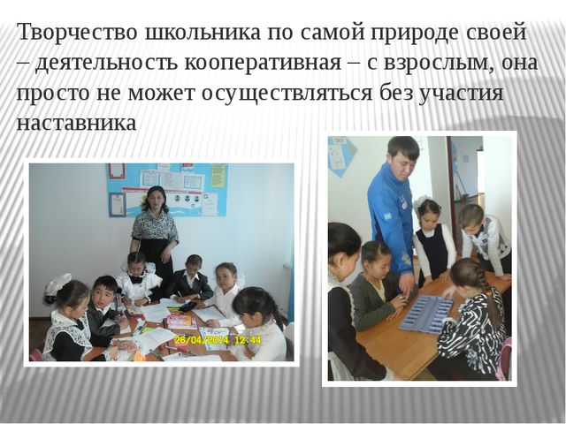 Творчество школьника по самой природе своей – деятельность кооперативная – с...