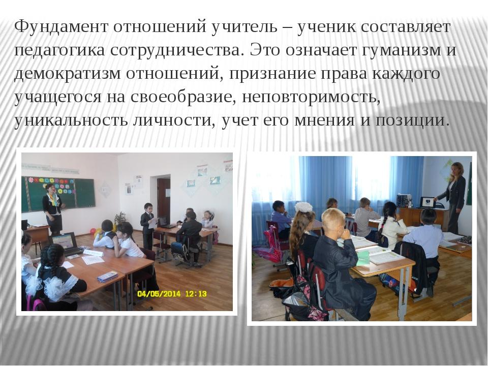 Фундамент отношений учитель – ученик составляет педагогика сотрудничества. Эт...