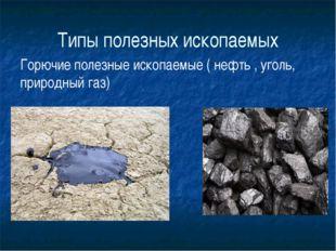 Типы полезных ископаемых Горючие полезные ископаемые ( нефть , уголь, природн