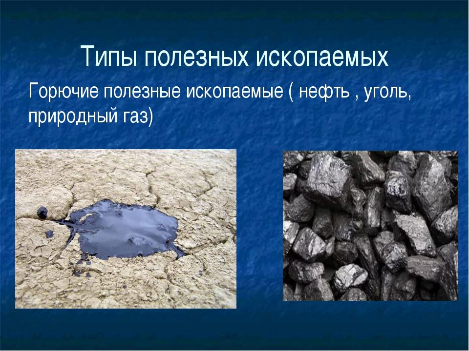 Типы полезных ископаемых Горючие полезные ископаемые ( нефть , уголь, природн...