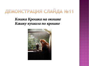 Кошка Крошка на окошке Кашку кушала по крошке