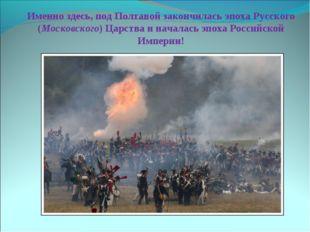 Именно здесь, под Полтавой закончилась эпоха Русского (Московского) Царства и