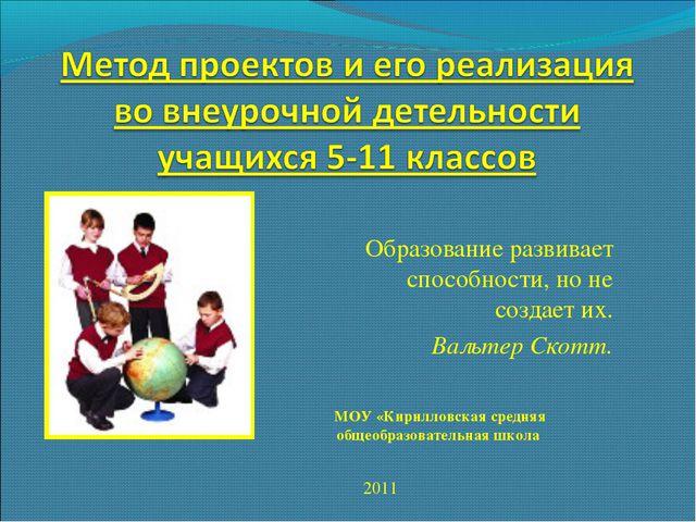 Образование развивает способности, но не создает их. Вальтер Скотт. 2011 МОУ...