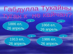 1886 ел, 26 апрель 1913 ел, 26 апрель 1868 ел, 26 апрель 1986 ел, 26 апрель 1