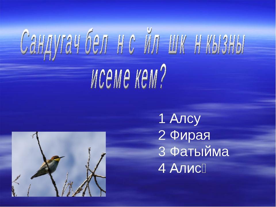 1 Алсу 2 Фирая 3 Фатыйма 4 Алисә