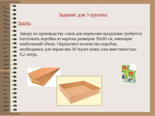 Задание для 3 группы: Задача: Заводу по производству соков для перевозки прод