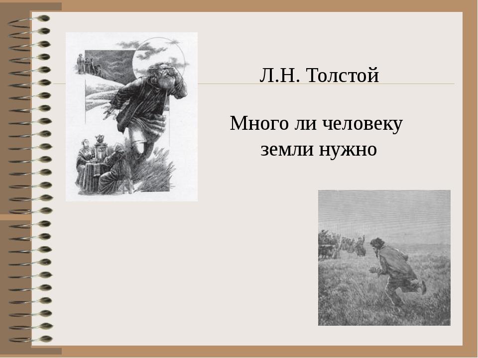 Л.Н. Толстой Много ли человеку земли нужно