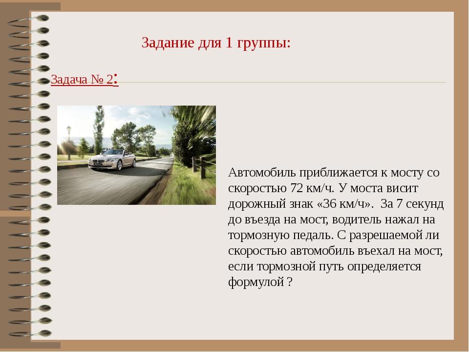 Задание для 1 группы: Задача № 2: Автомобиль приближается к мосту со скорость...