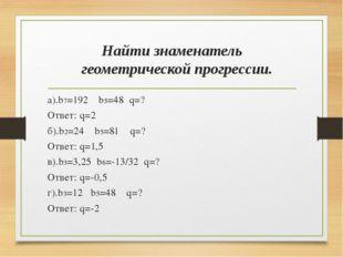 Найти знаменатель геометрической прогрессии. а).b7=192 b5=48 q=? Ответ: q=2 б