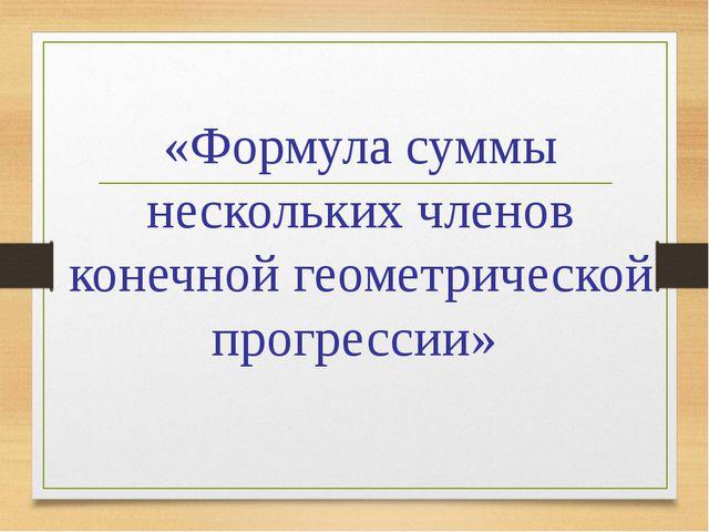 «Формула суммы нескольких членов конечной геометрической прогрессии»