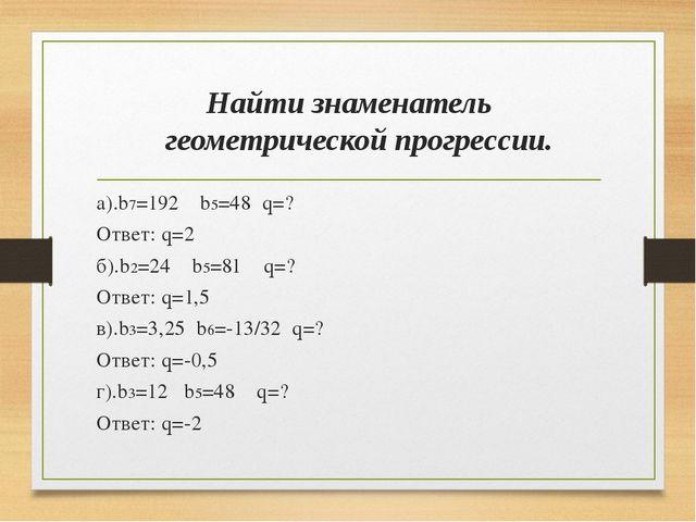 Найти знаменатель геометрической прогрессии. а).b7=192 b5=48 q=? Ответ: q=2 б...