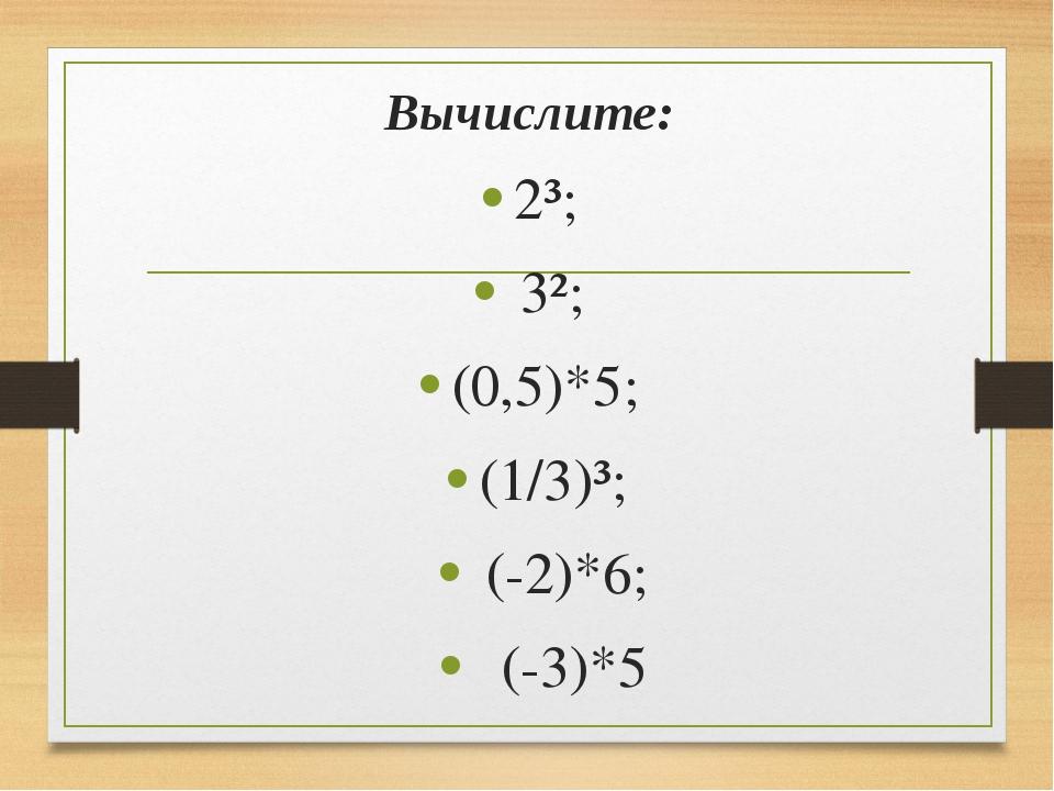 Вычислите: 2³; 3²; (0,5)*5; (1/3)³; (-2)*6; (-3)*5