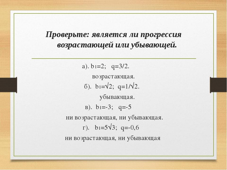 Проверьте: является ли прогрессия возрастающей или убывающей. а). b1=2; q=3/2...