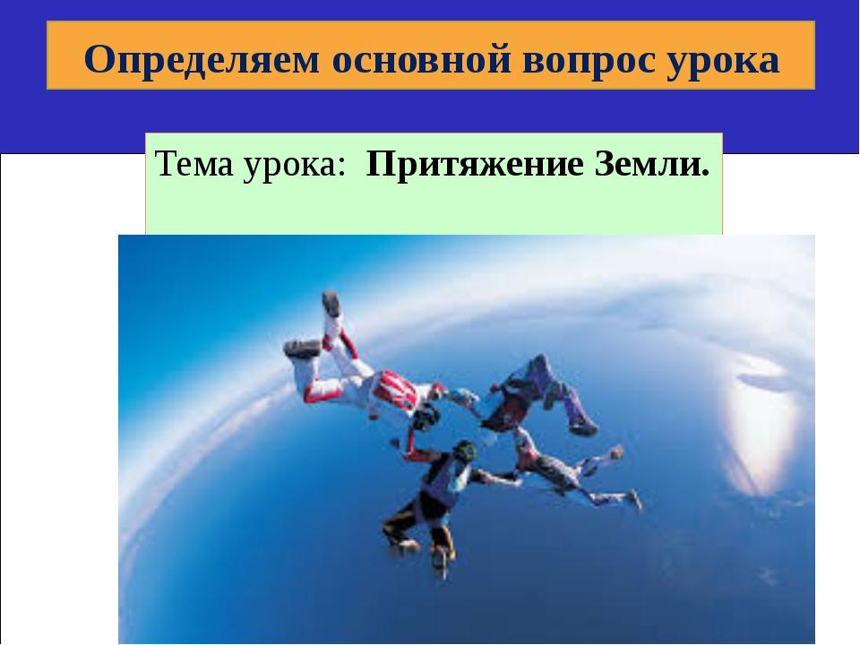 Тема урока: Притяжение Земли. Определяем основной вопрос урока