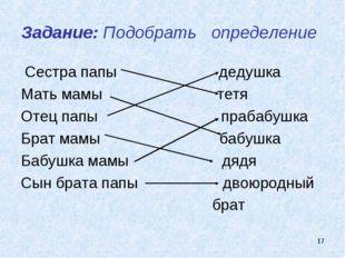 * Задание: Подобрать определение Сестра папы дедушка Мать мамы тетя Отец папы