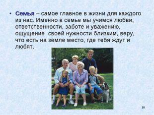 * Семья – самое главное в жизни для каждого из нас. Именно в семье мы учимся