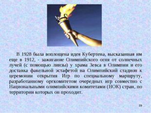 * В 1928 была воплощена идея Кубертена, высказанная им еще в 1912, - зажигани