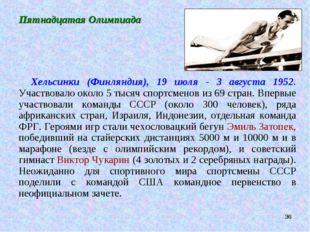 * Пятнадцатая Олимпиада Хельсинки (Финляндия), 19 июля - 3 августа 1952. Учас
