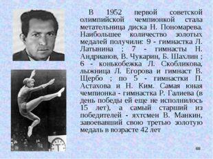 * В 1952 первой советской олимпийской чемпионкой стала метательница диска Н.