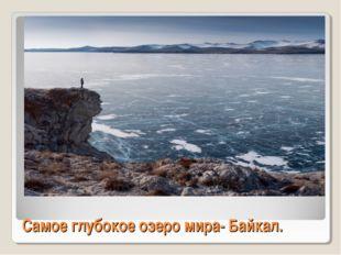 Самое глубокое озеро мира- Байкал.