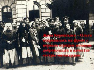 Жена Керенского – Ольга отправилась на фронт с первым отрядом женщин-добровол
