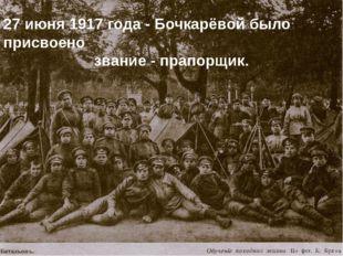27 июня 1917 года - Бочкарёвой было присвоено звание - прапорщик.
