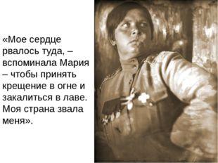«Мое сердце рвалось туда, – вспоминала Мария – чтобы принять крещение в огне